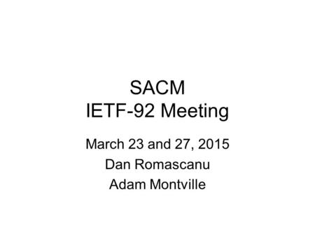 SACM IETF-92 Meeting March 23 and 27, 2015 Dan Romascanu Adam Montville.