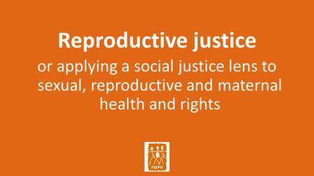 Reproductive justice or applying a social justice lens to sexual, reproductive and maternal health and rights.