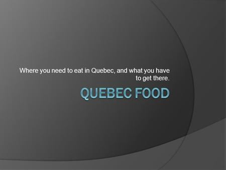 Where you need to eat in Quebec, and what you have to get there.
