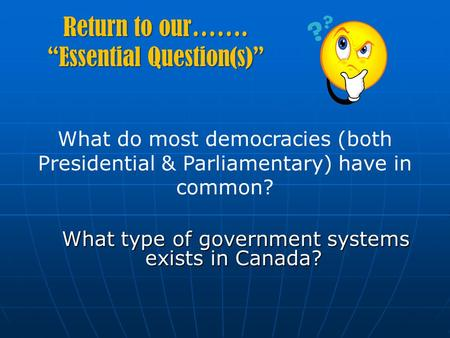 "Return to our……. ""Essential Question(s)"" What type of government systems exists in Canada? What type of government systems exists in Canada? What do most."