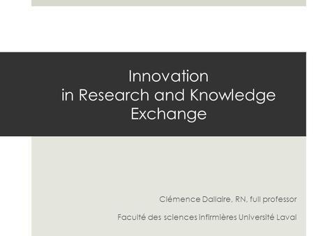 Innovation in Research and Knowledge Exchange Clémence Dallaire, RN, full professor Faculté des sciences infirmières Université Laval.