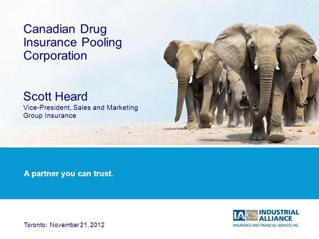 1 Canadian Drug Insurance Pooling Corporation Scott Heard Vice-President, Sales and Marketing Group Insurance Toronto: November 21, 2012 A partner you.
