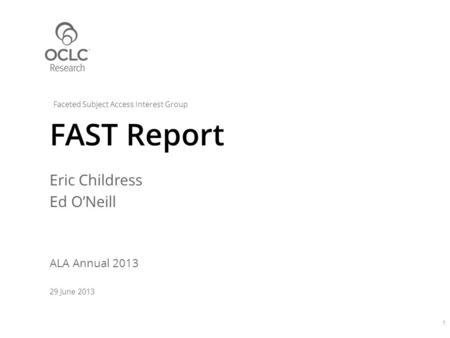 Eric Childress Ed O'Neill ALA Annual 2013 29 June 2013 FAST Report 1 Faceted Subject Access Interest Group.