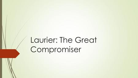 Laurier: The Great Compromiser. Sir Wilfrid Laurier…The Facts  Sir Wilfrid Laurier  P.M. 1896-1911  Canada's first French Canadian Prime Minister 