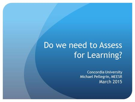 Do we need to Assess for Learning? Concordia University Michael Pellegrin, MEESR March 2015.