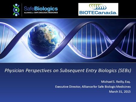 Physician Perspectives on Subsequent Entry Biologics (SEBs) Michael S. Reilly, Esq. Executive Director, Alliance for Safe Biologic Medicines March 31,