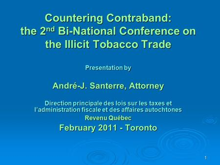 1 Countering Contraband: the 2 nd Bi-National Conference on the Illicit Tobacco Trade Presentation by André-J. Santerre, Attorney Direction principale.