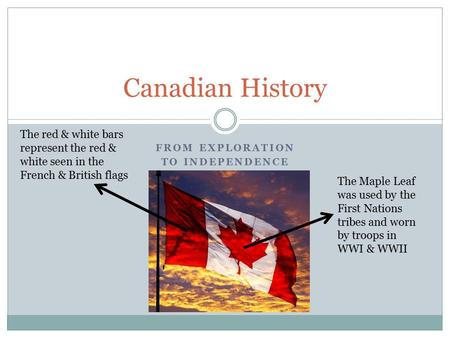 FROM EXPLORATION TO INDEPENDENCE Canadian History The red & white bars represent the red & white seen in the French & British flags The Maple Leaf was.