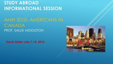 STUDY ABROAD INFORMATIONAL SESSION AMH 2010- AMERICANS IN CANADA PROF. SALLIE MIDDLETON Travel Dates: July 7-14, 2014.