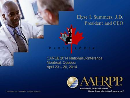 Copyright © 2013 AAHRPP ® All rights reserved Elyse I. Summers, J.D. President and CEO CAREB 2014 National Conference Montreal, Quebec April 23 – 26, 2014.