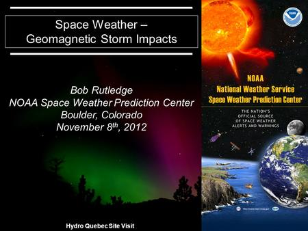 11 Space Weather – Geomagnetic Storm Impacts Bob Rutledge NOAA Space Weather Prediction Center Boulder, Colorado November 8 th, 2012 Hydro Quebec Site.