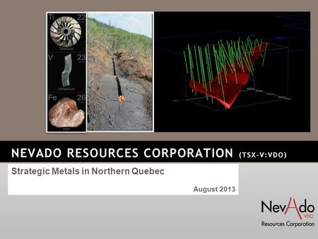 NEVADO RESOURCES CORPORATION (TSX-V:VDO) Strategic Metals in Northern Quebec August 2013.