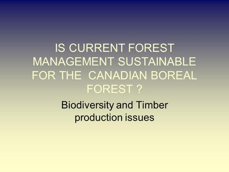 IS CURRENT FOREST MANAGEMENT SUSTAINABLE FOR THE CANADIAN BOREAL FOREST ? Biodiversity and Timber production issues.