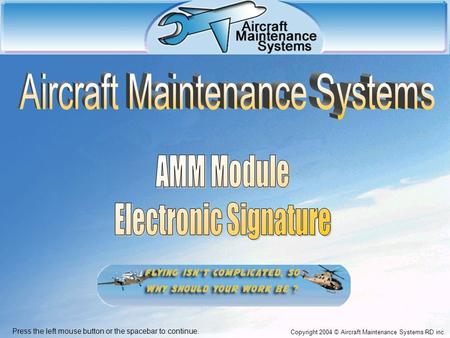 Copyright 2004 © Aircraft Maintenance Systems RD inc. Press the left mouse button or the spacebar to continue.