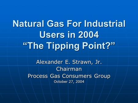 "Natural Gas For Industrial Users in 2004 ""The Tipping Point?"" Alexander E. Strawn, Jr. Chairman Process Gas Consumers Group October 27, 2004."