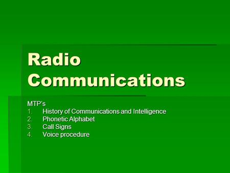 Radio Communications MTP's 1.History of Communications and Intelligence 2.Phonetic Alphabet 3.Call Signs 4.Voice procedure.