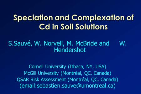 Speciation and Complexation of Cd in Soil Solutions S.Sauvé, W. Norvell, M. McBride and W. Hendershot Cornell University (Ithaca, NY, USA) McGill University.