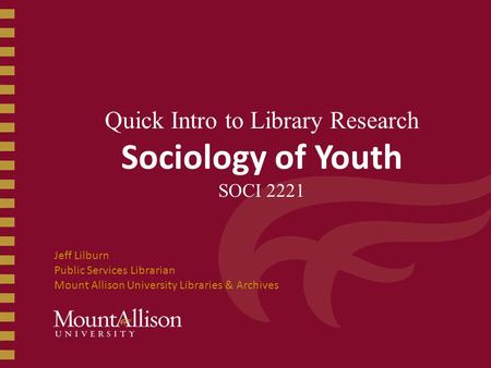 Quick Intro to Library Research Sociology of Youth SOCI 2221 Jeff Lilburn Public Services Librarian Mount Allison University Libraries & Archives.