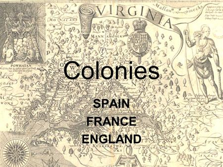 Colonies SPAIN FRANCE ENGLAND. SPAIN SPAIN – Santa Fe Capital (money) given by the crown. Government pays Spanish citizens to settle an area. The.