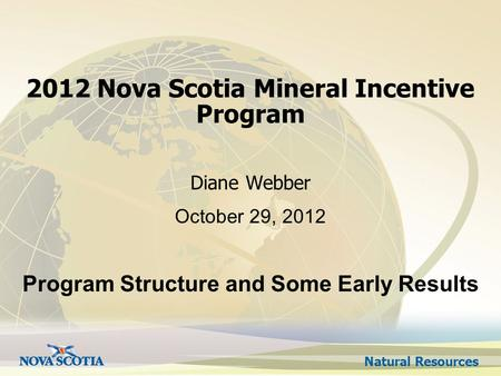 Natural Resources 2012 Nova Scotia Mineral Incentive Program Diane Webber October 29, 2012 Program Structure and Some Early Results.