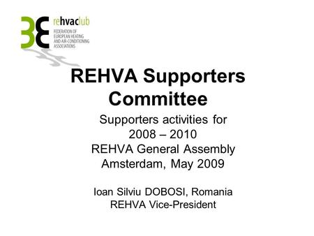 REHVA Supporters Committee Supporters activities for 2008 – 2010 REHVA General Assembly Amsterdam, May 2009 Ioan Silviu DOBOSI, Romania REHVA Vice-President.