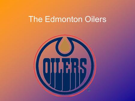The Edmonton Oilers. 1979- The Beginning The Edmonton Oilers are a professional hockey team in the NHL. They have been in the league since 1979. Glen.