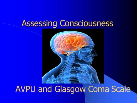 Assessing Consciousness AVPU and Glasgow Coma Scale.