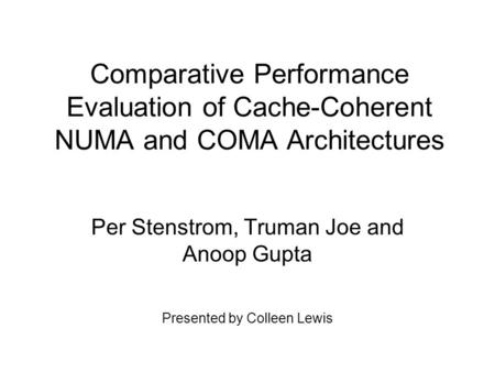 Comparative Performance Evaluation of Cache-Coherent NUMA and COMA Architectures Per Stenstrom, Truman Joe and Anoop Gupta Presented by Colleen Lewis.