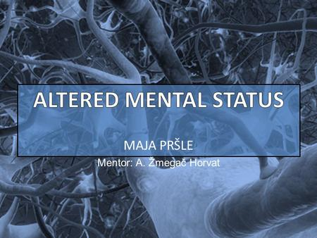 MAJA PRŠLE Mentor: A. Žmegač Horvat. ALTERED MENTAL STATUS INDICATIVE OF: central nervous system (CNS) injury or illness Mental status : clinical state.