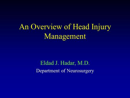 An Overview of Head Injury Management Eldad J. Hadar, M.D. Department of Neurosurgery.