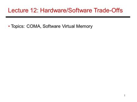 1 Lecture 12: Hardware/Software Trade-Offs Topics: COMA, Software Virtual Memory.