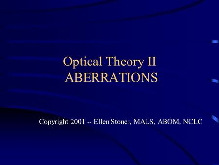 Optical Theory II ABERRATIONS Copyright 2001 -- Ellen Stoner, MALS, ABOM, NCLC.
