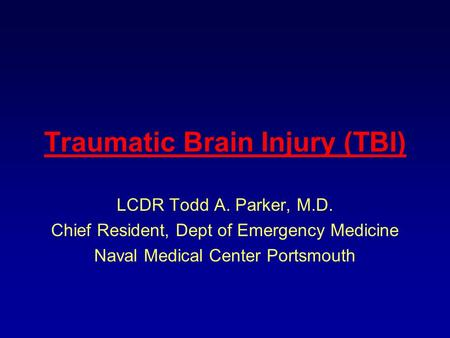 Traumatic Brain Injury (TBI) LCDR Todd A. Parker, M.D. Chief Resident, Dept of Emergency Medicine Naval Medical Center Portsmouth.