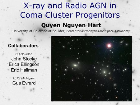 X-ray and Radio AGN in Coma Cluster Progenitors Quyen Nguyen Hart University of Colorado at Boulder, Center for Astrophysics and Space Astronomy Collaborators.
