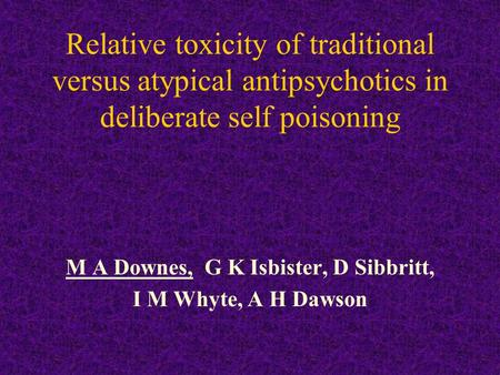 Relative toxicity of traditional versus atypical antipsychotics in deliberate self poisoning M A Downes, G K Isbister, D Sibbritt, I M Whyte, A H Dawson.