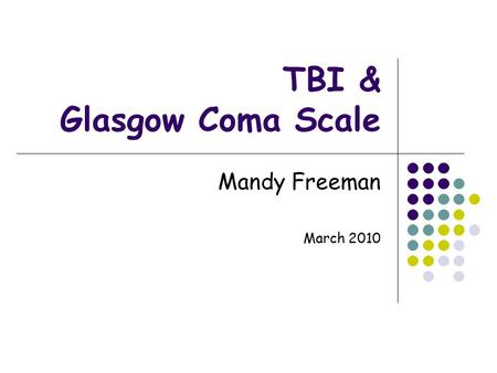 TBI & Glasgow Coma Scale Mandy Freeman March 2010.