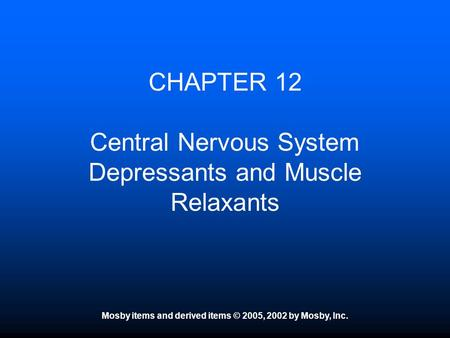 Mosby items and derived items © 2005, 2002 by Mosby, Inc. CHAPTER 12 Central Nervous System Depressants and Muscle Relaxants.