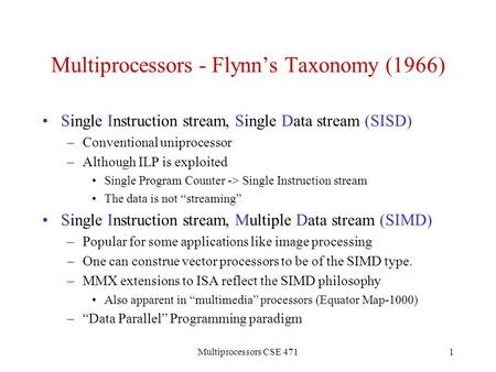 Multiprocessors CSE 4711 Multiprocessors - Flynn's Taxonomy (1966) Single Instruction stream, Single Data stream (SISD) –Conventional uniprocessor –Although.