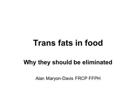 Trans fats in food Why they should be eliminated Alan Maryon-Davis FRCP FFPH.