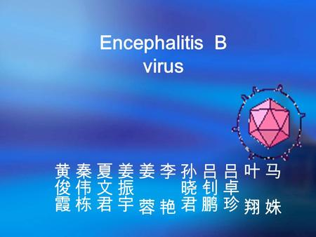Encephalitis B virus. Biological properties Also called Japanese encephalitis virus (flavivirus ) +ssRNA Capsid: Icosahedral symmetry Enveloped Three.