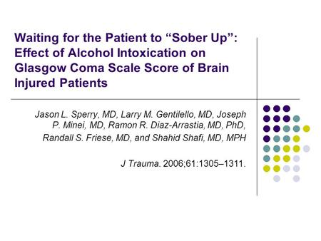 "Waiting for the Patient to ""Sober Up"": Effect of Alcohol Intoxication on Glasgow Coma Scale Score of Brain Injured Patients Jason L. Sperry, MD, Larry."