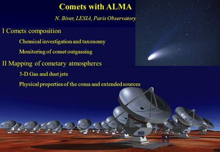 Comets with ALMA N. Biver, LESIA, Paris Observatory I Comets composition Chemical investigation and taxonomy Monitoring of comet outgassing II Mapping.