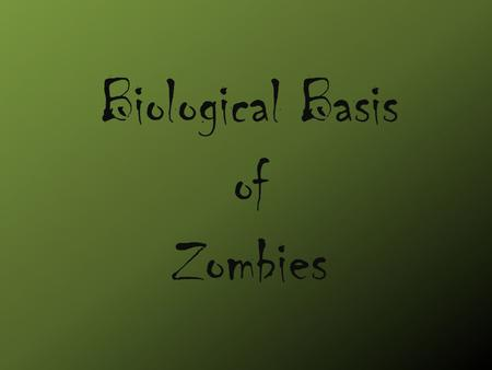 Biological Basis of Zombies. Fact vs. Fiction Fiction Zombies are dead rotting corpses that come back to life They feed off of brains They spread their.