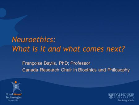 Neuroethics: What is it and what comes next? Françoise Baylis, PhD; Professor Canada Research Chair in Bioethics and Philosophy.