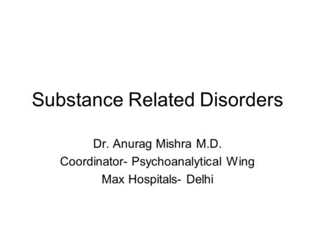 Substance Related Disorders Dr. Anurag Mishra M.D. Coordinator- Psychoanalytical Wing Max Hospitals- Delhi.