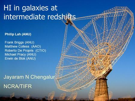 HI in galaxies at intermediate redshifts Jayaram N Chengalur NCRA/TIFR Philip Lah (ANU) Frank Briggs (ANU) Matthew Colless (AAO) Roberto De Propris (CTIO)