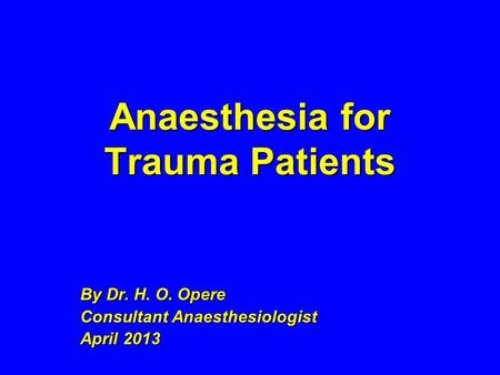 Anaesthesia for Trauma Patients By Dr. H. O. Opere Consultant Anaesthesiologist April 2013.