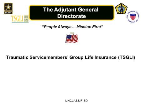 "The Adjutant General Directorate ""People Always... Mission First"" Traumatic Servicemembers' Group Life Insurance (TSGLI) UNCLASSIFIED."