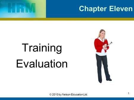 1 © 2010 by Nelson Education Ltd. Chapter Eleven Training Evaluation.