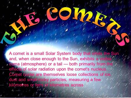 A comet is a small Solar System body that orbits the Sun and, when close enough to the Sun, exhibits a visible coma (atmosphere) or a tail — both primarily.
